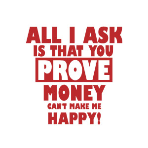 All I ask is that you prove money doesn't make you happy t-shirt