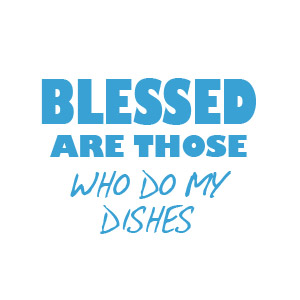 Blessed are those who do my dishes