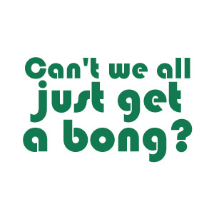 Can't we all just get a Bong, funny weed t-shirt