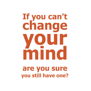 If you can't change your mind...