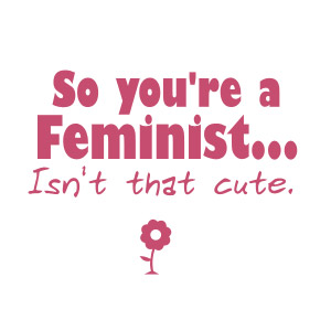 So you're a Feminist, Isn't that Cute funny sexist t-shirt