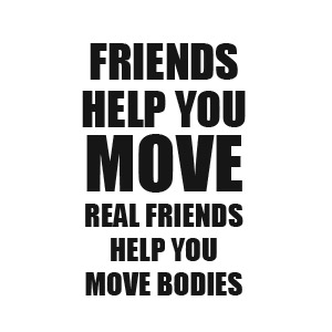 Friends help you move, real friends help you move bodies tshirt