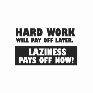 Hard work will pay off later, laziness pays off now