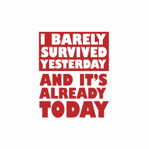 I barely survived yesterday and it's already today funny tshirt