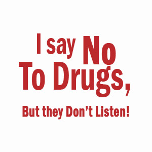 I Say No To Drugs, They just don't listen funny shirt