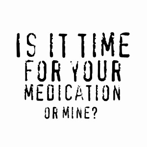 Is it time for your medication or mine? humorous tshirt