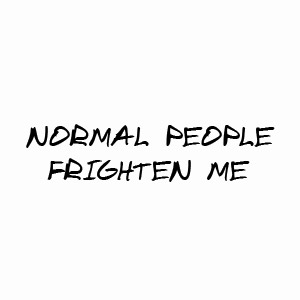 Normal people frighten me, funny crazy tshirt