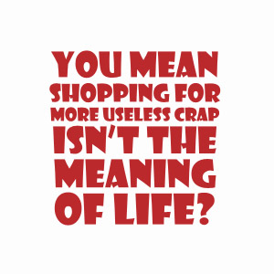 You mean shopping for more useless crap isn't the meaning of life t-shirt