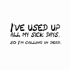 I've used up all my sick days so i'm calling in dead t-shirt