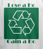 Funny mens t-shirt -- Recycle women, Lose a ho gain a ho.