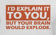 I'd explain it to you but your head might explode, rude t-shirt