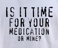 Is it time for your medication or mine, funny medicine drug t-shirt