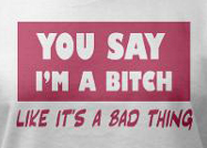 You say i'm a bitch like it's a bad thing funny womens t-shirt