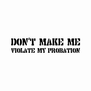 Don't make me violate my probation attitude tees