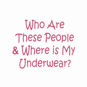 Who are these people and where is my underwear?